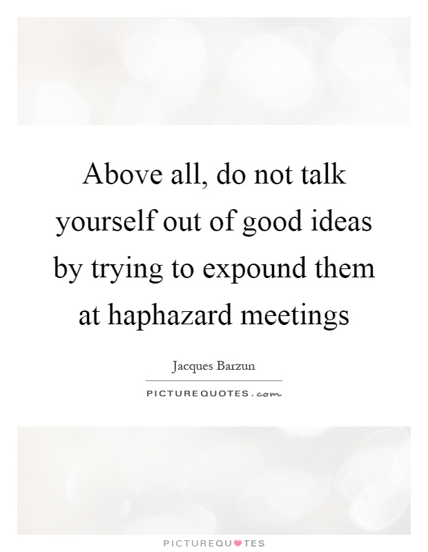 Above all, do not talk yourself out of good ideas by trying to expound them at haphazard meetings Picture Quote #1