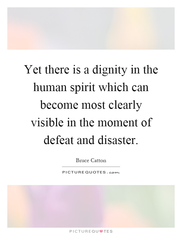Yet there is a dignity in the human spirit which can become most clearly visible in the moment of defeat and disaster Picture Quote #1