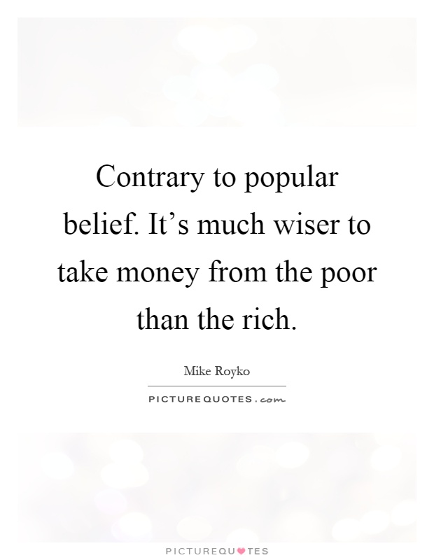 Contrary to popular belief. It's much wiser to take money from the poor than the rich Picture Quote #1