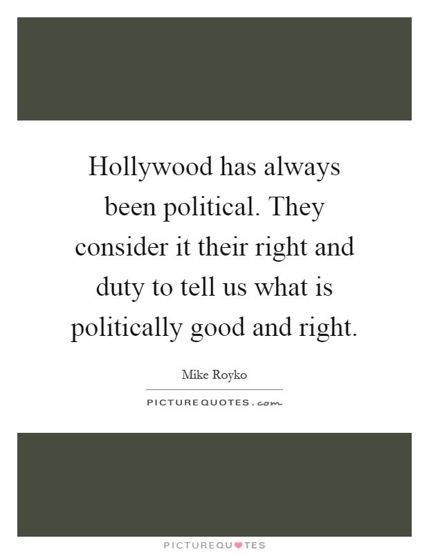 Hollywood has always been political. They consider it their right and duty to tell us what is politically good and right Picture Quote #1