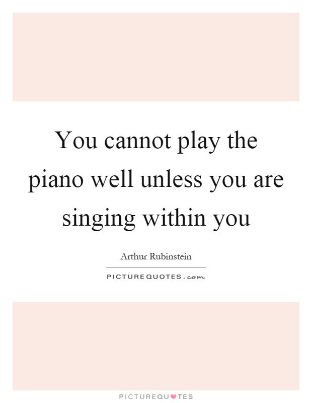 You cannot play the piano well unless you are singing within you Picture Quote #1