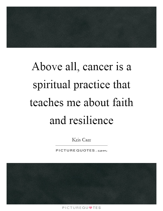 Above all, cancer is a spiritual practice that teaches me about faith and resilience Picture Quote #1