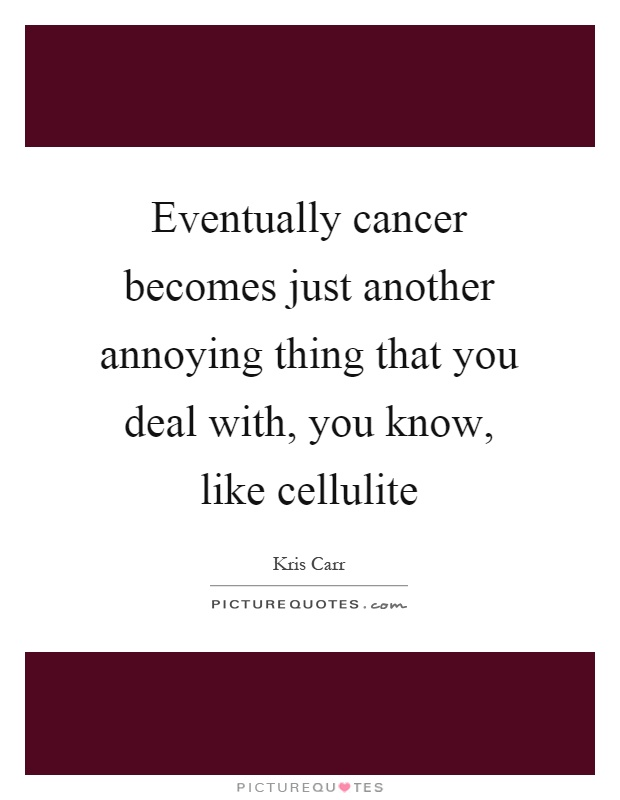 Eventually cancer becomes just another annoying thing that you deal with, you know, like cellulite Picture Quote #1