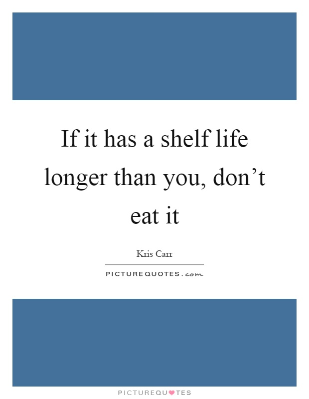 If it has a shelf life longer than you, don't eat it Picture Quote #1