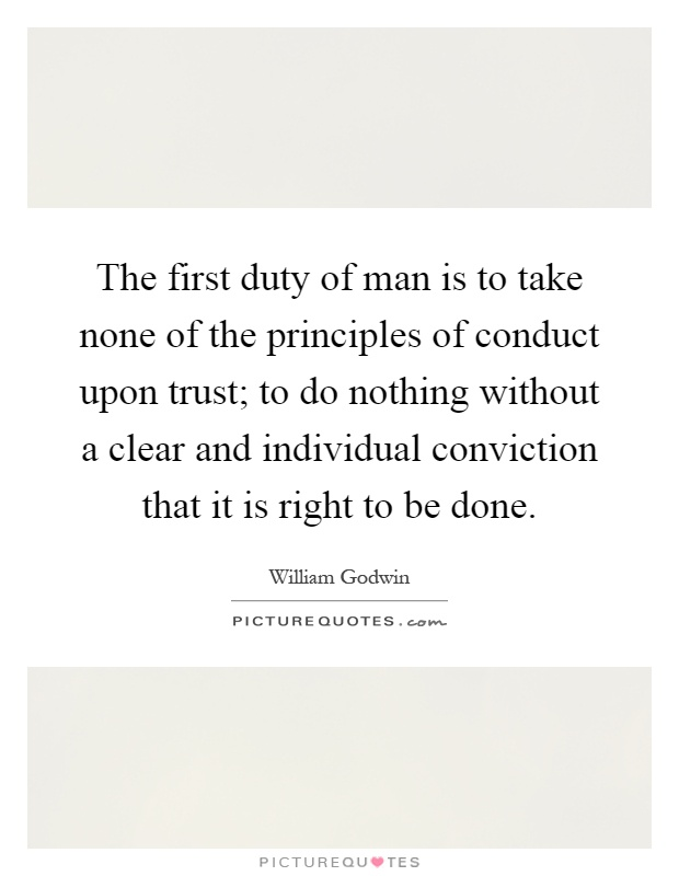 The first duty of man is to take none of the principles of conduct upon trust; to do nothing without a clear and individual conviction that it is right to be done Picture Quote #1