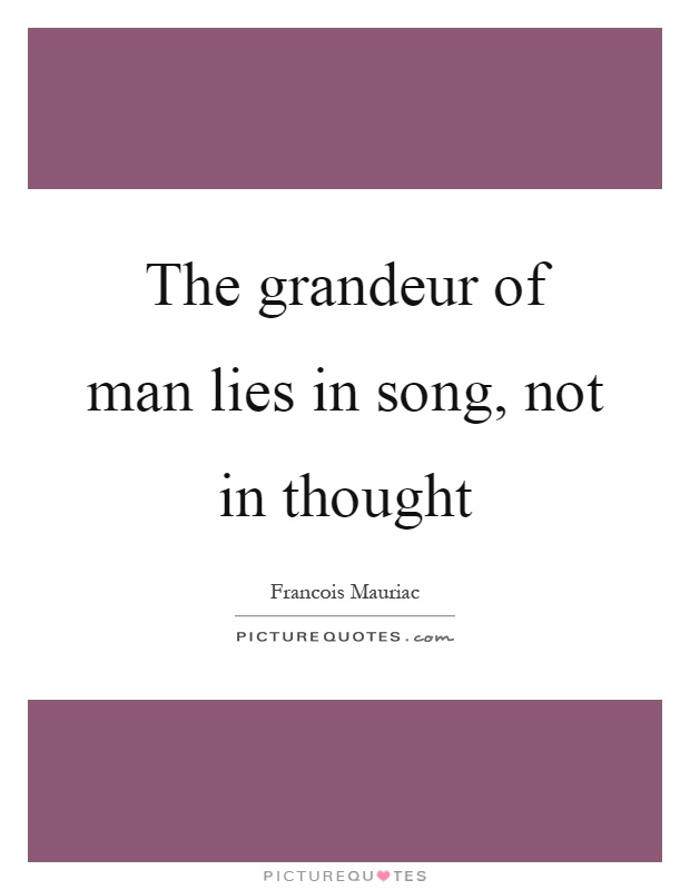 The grandeur of man lies in song, not in thought Picture Quote #1