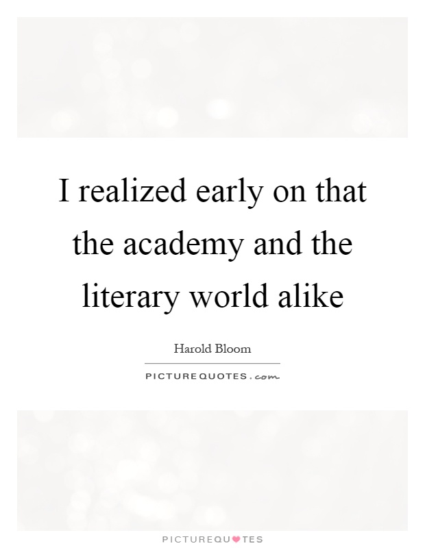 I realized early on that the academy and the literary world alike Picture Quote #1