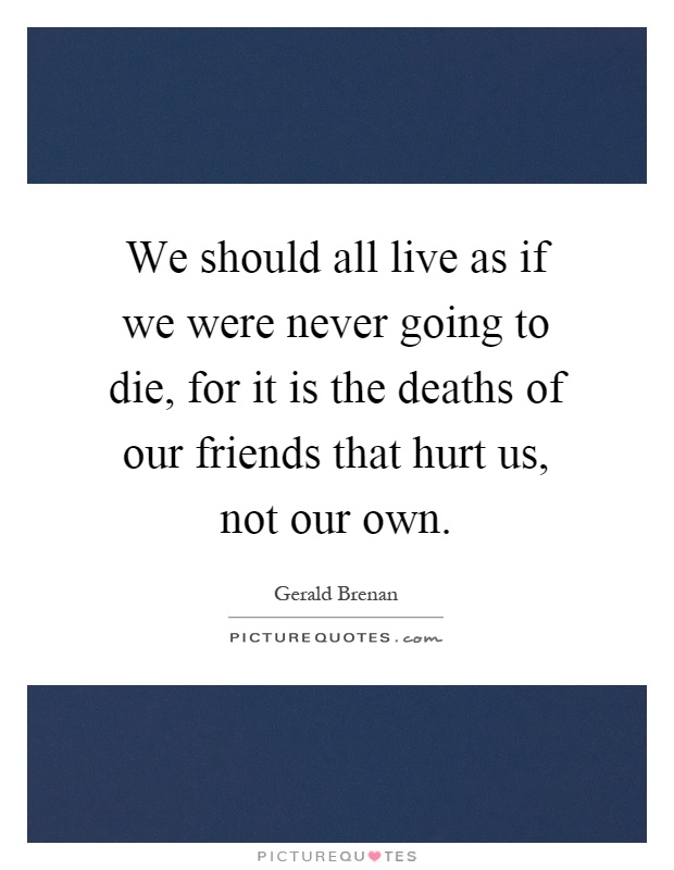 We should all live as if we were never going to die, for it is the deaths of our friends that hurt us, not our own Picture Quote #1