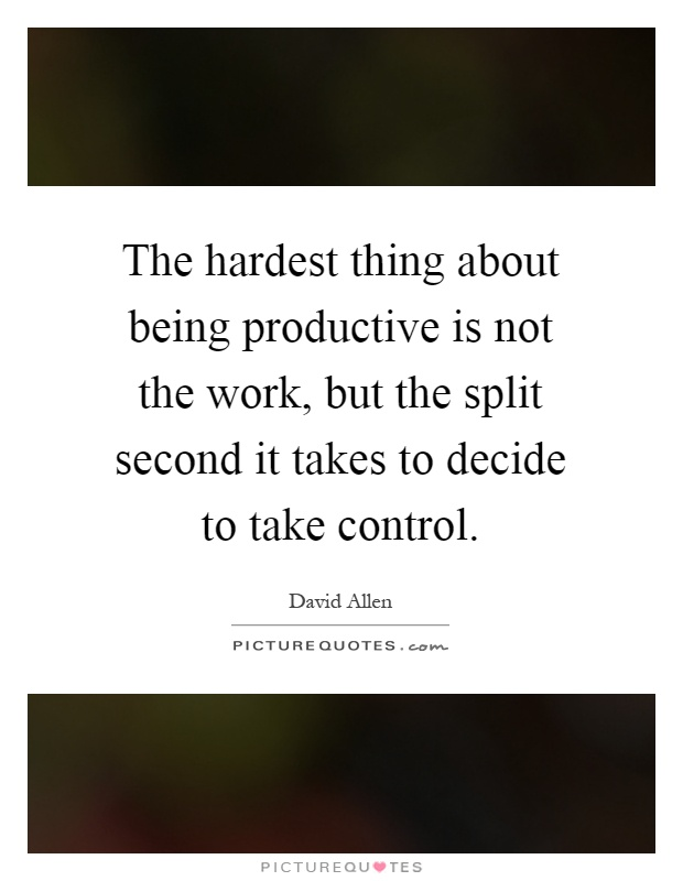 The hardest thing about being productive is not the work, but the split second it takes to decide to take control Picture Quote #1