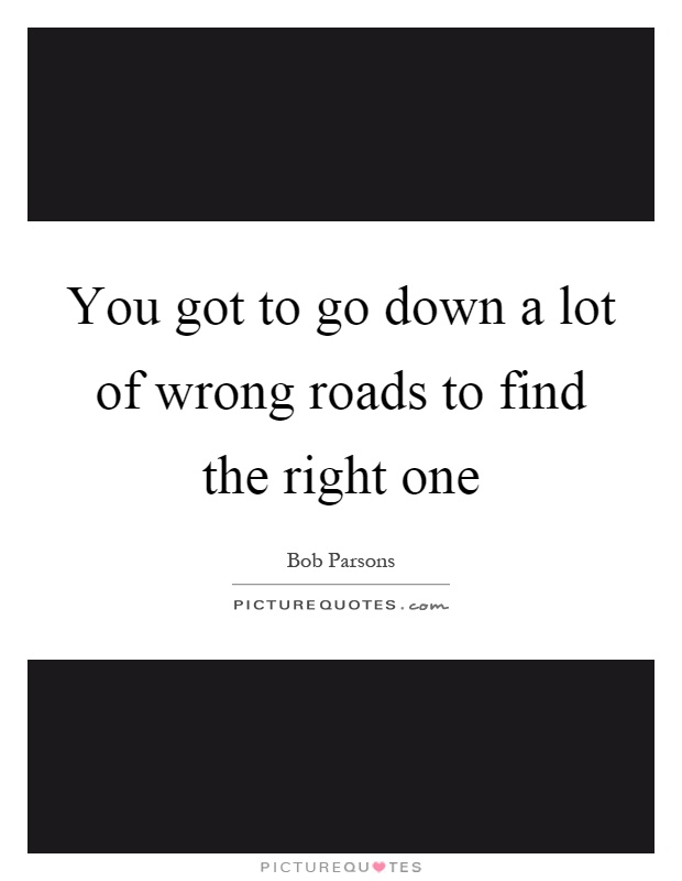 You got to go down a lot of wrong roads to find the right one Picture Quote #1