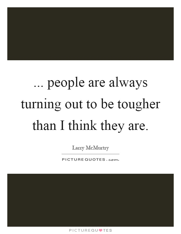 ... people are always turning out to be tougher than I think they are Picture Quote #1