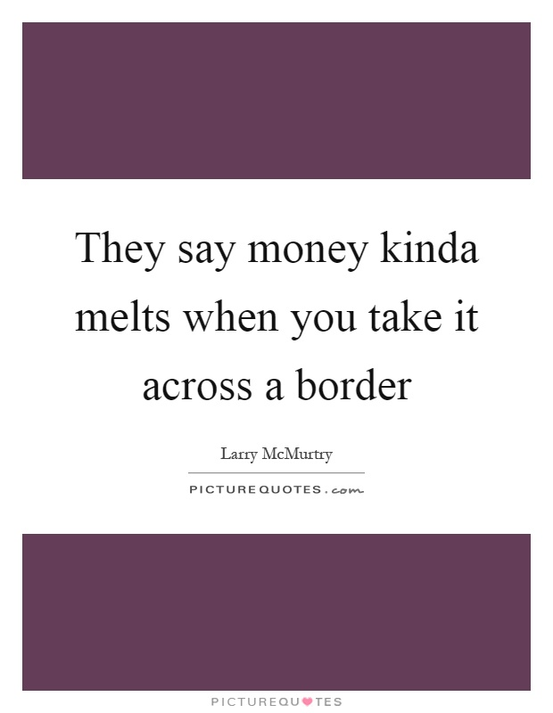 They say money kinda melts when you take it across a border Picture Quote #1