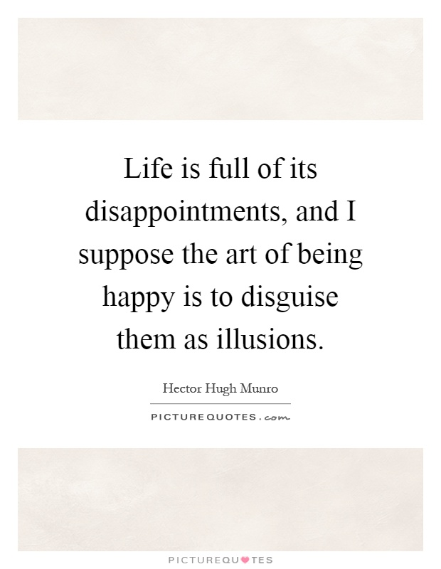 Life is full of its disappointments, and I suppose the art of being happy is to disguise them as illusions Picture Quote #1