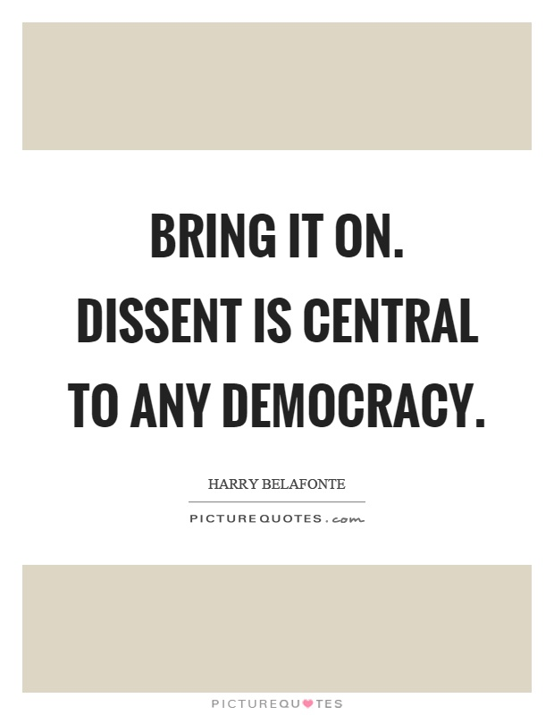 Bring it on. Dissent is central to any democracy Picture Quote #1