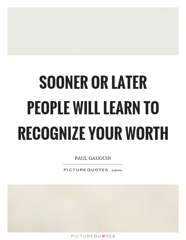 Sooner or later people will learn to recognize your worth Picture Quote #1