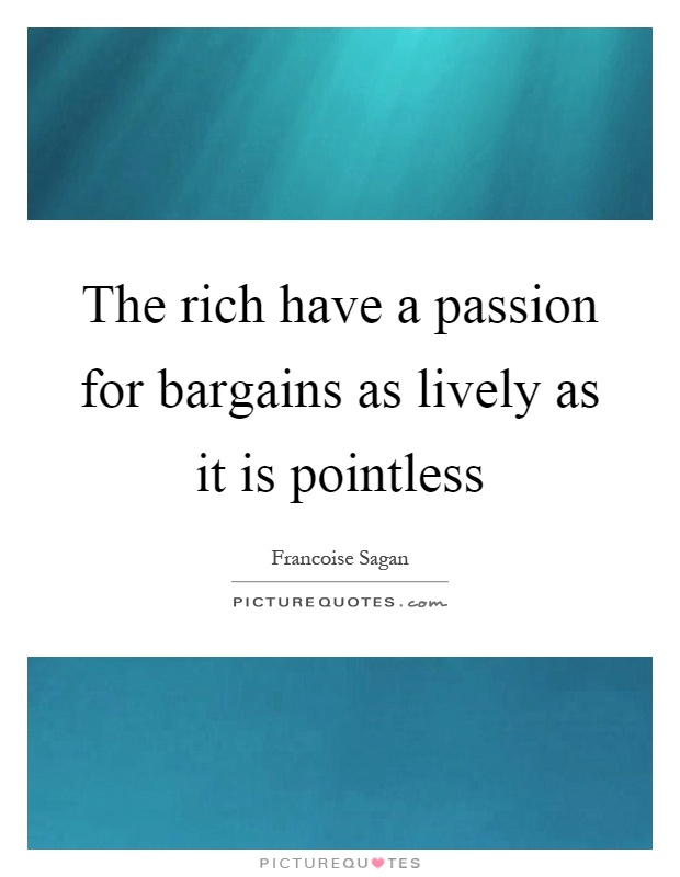 The rich have a passion for bargains as lively as it is pointless Picture Quote #1