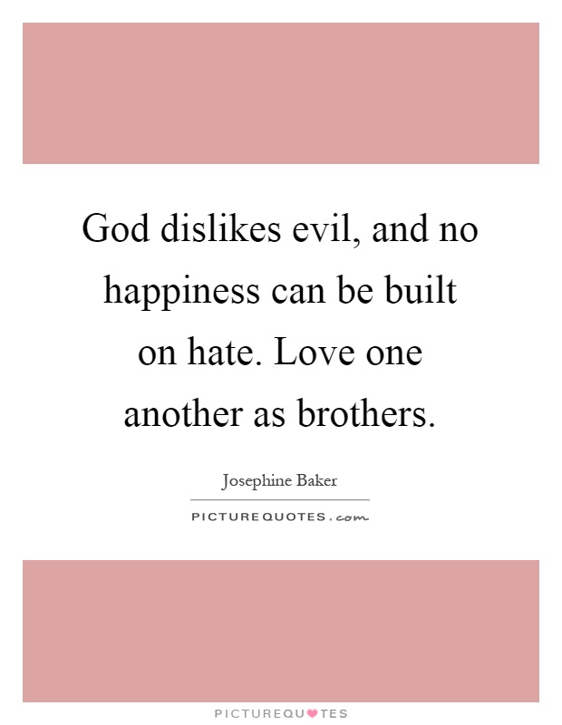 God dislikes evil, and no happiness can be built on hate. Love one another as brothers Picture Quote #1