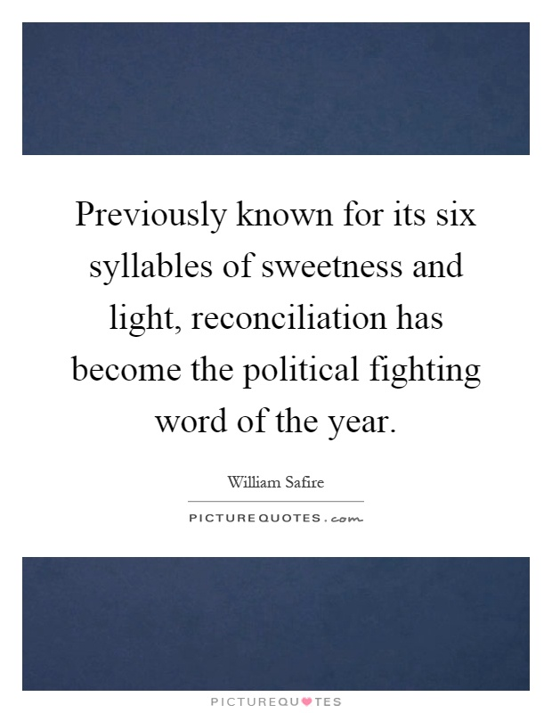 Previously known for its six syllables of sweetness and light, reconciliation has become the political fighting word of the year Picture Quote #1