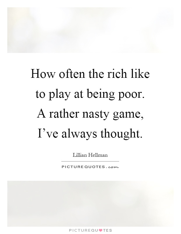 How often the rich like to play at being poor. A rather nasty game, I've always thought Picture Quote #1
