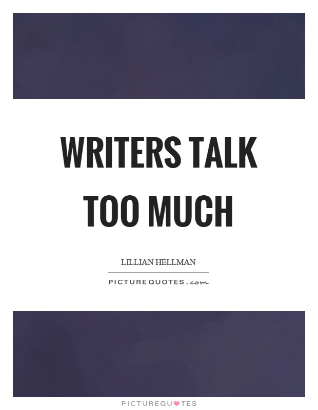Writers talk too much Picture Quote #1