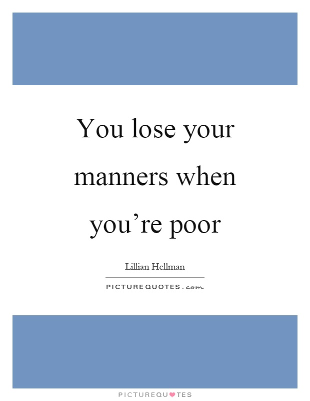 You lose your manners when you're poor Picture Quote #1