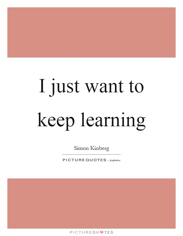 I just want to keep learning Picture Quote #1