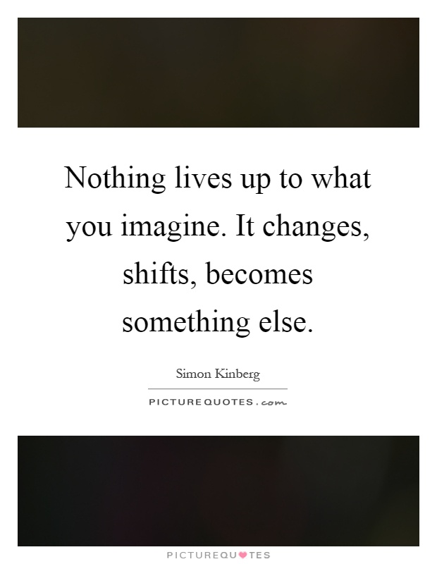 Nothing lives up to what you imagine. It changes, shifts, becomes something else Picture Quote #1