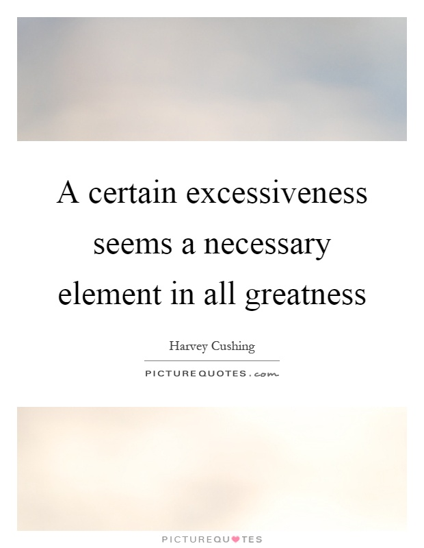 A certain excessiveness seems a necessary element in all greatness Picture Quote #1