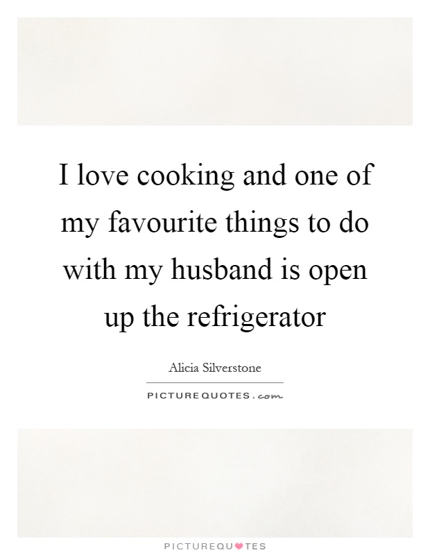 I love cooking and one of my favourite things to do with my husband is open up the refrigerator Picture Quote #1