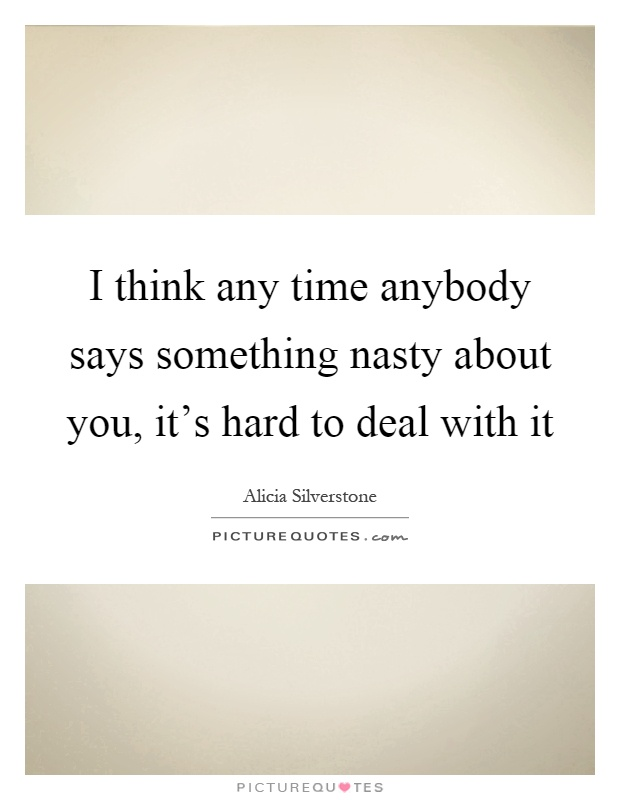 I think any time anybody says something nasty about you, it's hard to deal with it Picture Quote #1