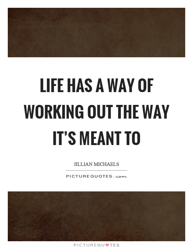 Life has a way of working out the way it's meant to Picture Quote #1