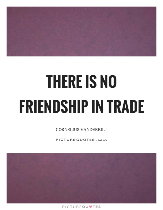 There is no friendship in trade Picture Quote #1