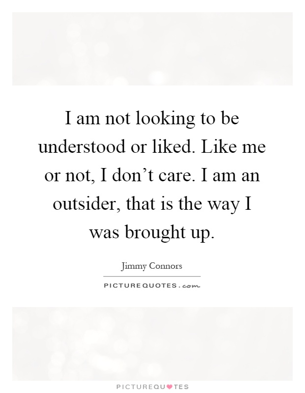 I am not looking to be understood or liked. Like me or not, I don't care. I am an outsider, that is the way I was brought up Picture Quote #1