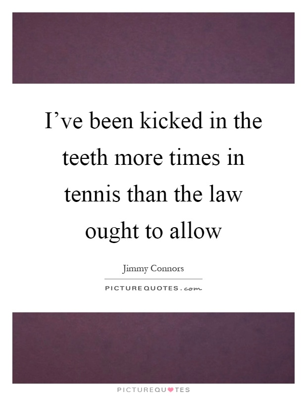 I've been kicked in the teeth more times in tennis than the law ought to allow Picture Quote #1