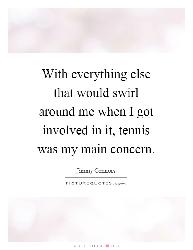 With everything else that would swirl around me when I got involved in it, tennis was my main concern Picture Quote #1