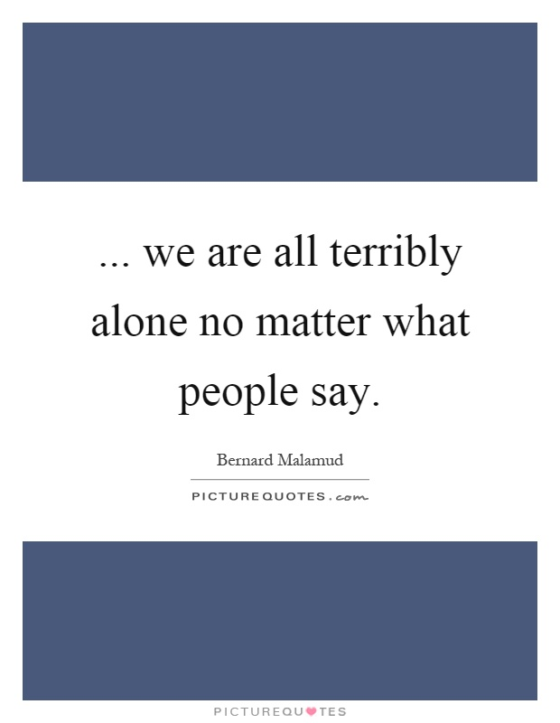 ... we are all terribly alone no matter what people say Picture Quote #1