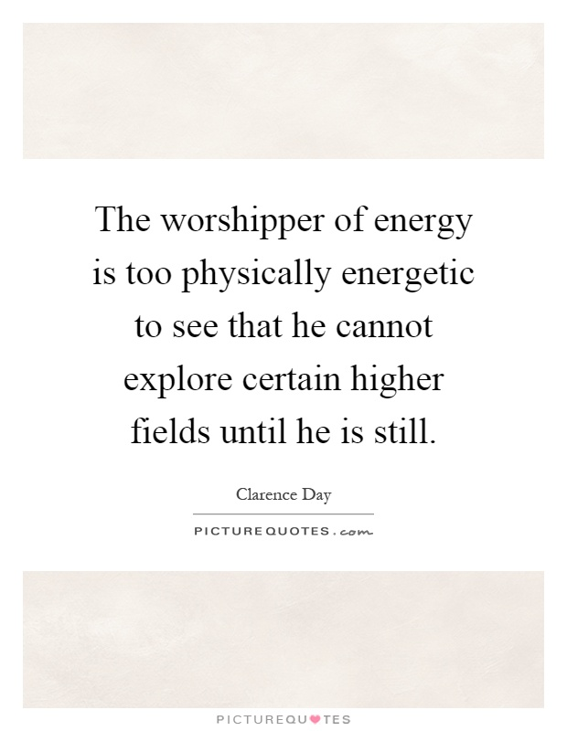 The worshipper of energy is too physically energetic to see that he cannot explore certain higher fields until he is still Picture Quote #1