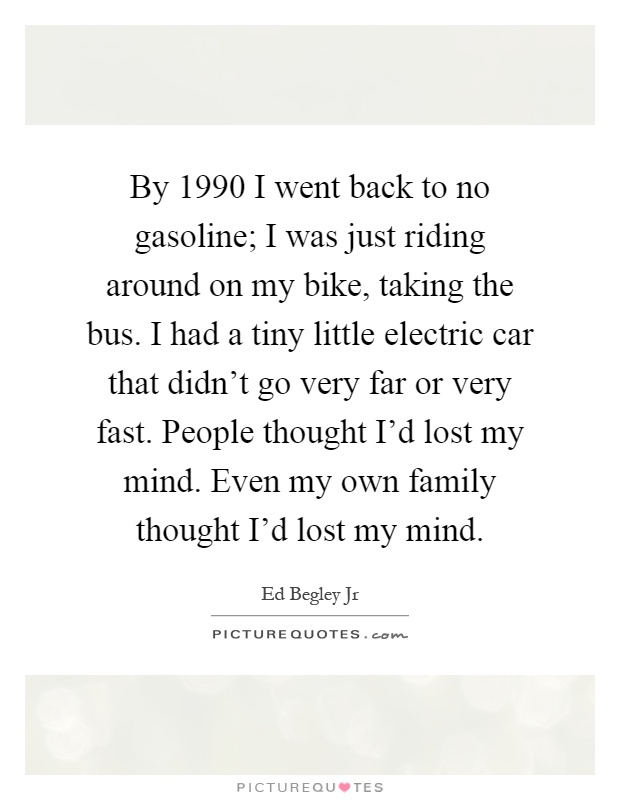 By 1990 I went back to no gasoline; I was just riding around on my bike, taking the bus. I had a tiny little electric car that didn't go very far or very fast. People thought I'd lost my mind. Even my own family thought I'd lost my mind Picture Quote #1