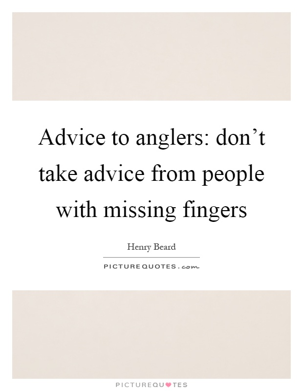 Advice to anglers: don't take advice from people with missing fingers Picture Quote #1