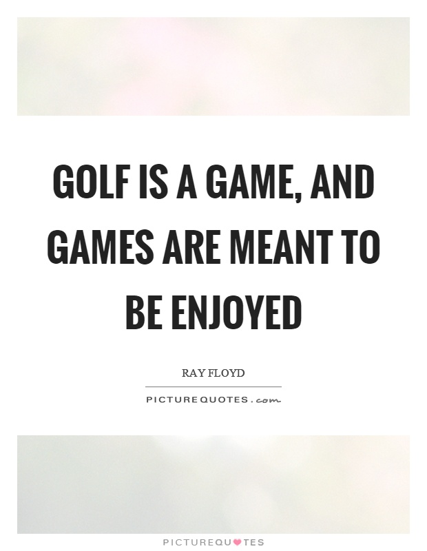 Golf is a game, and games are meant to be enjoyed Picture Quote #1