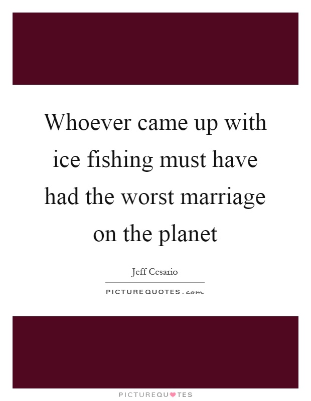 Whoever came up with ice fishing must have had the worst marriage on the planet Picture Quote #1