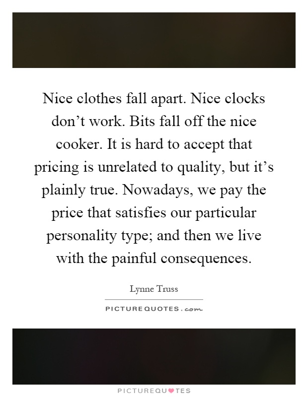 Nice clothes fall apart. Nice clocks don't work. Bits fall off the nice cooker. It is hard to accept that pricing is unrelated to quality, but it's plainly true. Nowadays, we pay the price that satisfies our particular personality type; and then we live with the painful consequences Picture Quote #1