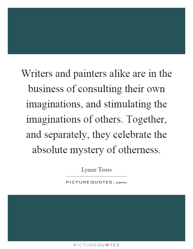 Writers and painters alike are in the business of consulting their own imaginations, and stimulating the imaginations of others. Together, and separately, they celebrate the absolute mystery of otherness Picture Quote #1