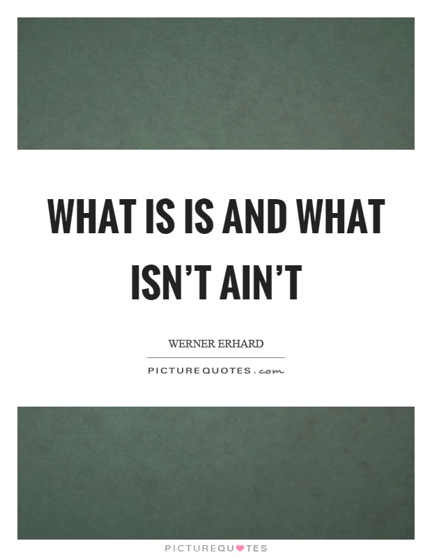 What is is and what isn't ain't Picture Quote #1