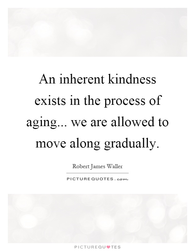 An inherent kindness exists in the process of aging... we are allowed to move along gradually Picture Quote #1