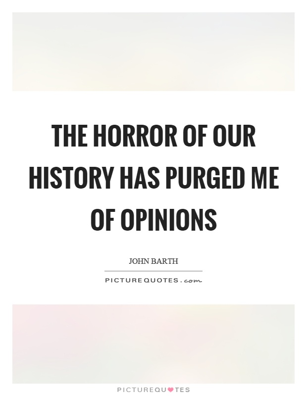 The horror of our history has purged me of opinions Picture Quote #1