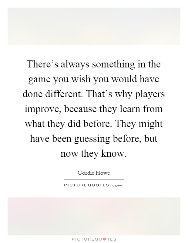 There's always something in the game you wish you would have done different. That's why players improve, because they learn from what they did before. They might have been guessing before, but now they know Picture Quote #1