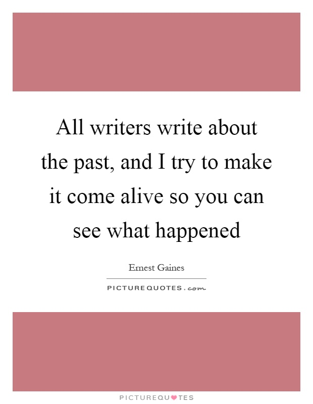 All writers write about the past, and I try to make it come alive so you can see what happened Picture Quote #1