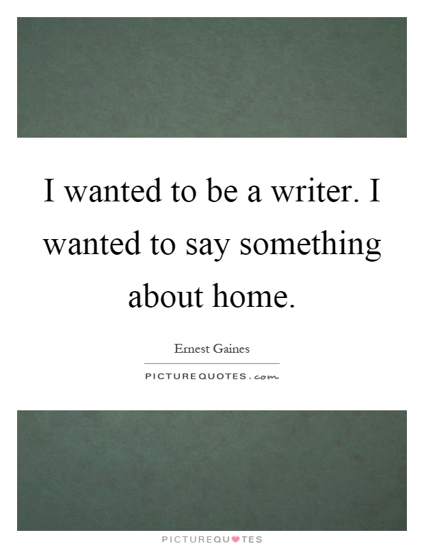 I wanted to be a writer. I wanted to say something about home Picture Quote #1
