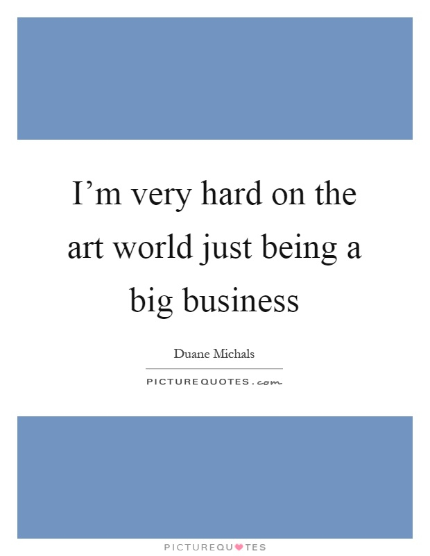 I'm very hard on the art world just being a big business Picture Quote #1